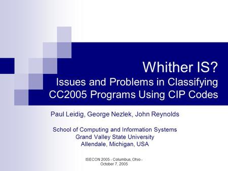 ISECON 2005 - Columbus, Ohio - October 7, 2005 Whither IS? Issues and Problems in Classifying CC2005 Programs Using CIP Codes Paul Leidig, George Nezlek,