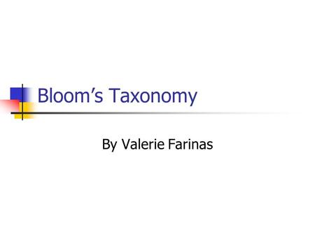 Bloom's Taxonomy By Valerie Farinas. What Is It? Bloom's taxonomy is a multi-tiered model of classifying thinking according to 6 cognitive levels of complexity.