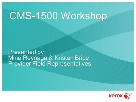 CMS-1500 Workshop Presented by Mina Reynaga & Kristen Brice Provider Field Representatives.