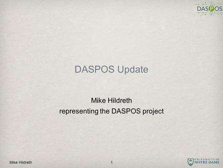 Mike Hildreth DASPOS Update Mike Hildreth representing the DASPOS project 1.