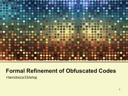 Formal Refinement of Obfuscated Codes Hamidreza Ebtehaj 1.