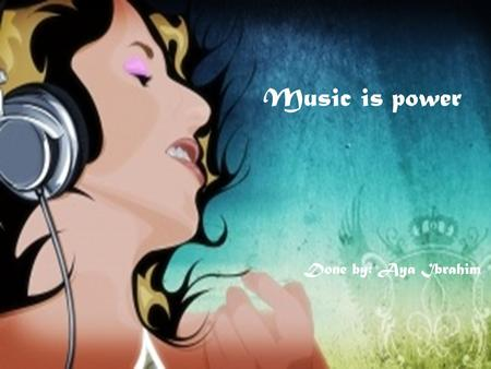 Music is power Done by: Aya Ibrahim.