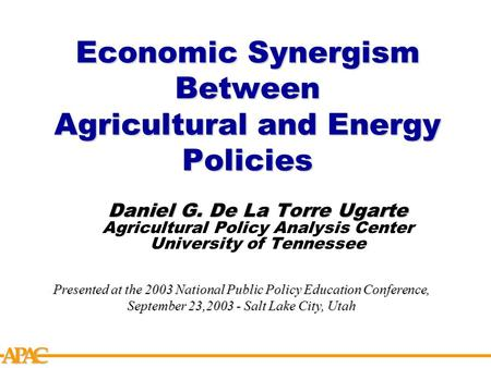 APCA Economic Synergism Between Agricultural and Energy Policies Daniel G. De La Torre Ugarte Agricultural Policy Analysis Center University of Tennessee.