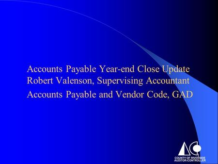 1 Accounts Payable Year-end Close Update Robert Valenson, Supervising Accountant Accounts Payable and Vendor Code, GAD.