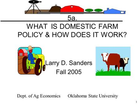 1 5a. WHAT IS DOMESTIC FARM POLICY & HOW DOES IT WORK? Larry D. Sanders Fall 2005 Dept. of Ag Economics Oklahoma State University.