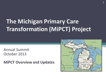 The Michigan Primary Care Transformation (MiPCT) Project Annual Summit October 2013 MiPCT Overview and Updates 1.