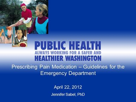 1 Prescribing Pain Medication – Guidelines for the Emergency Department April 22, 2012 Jennifer Sabel, PhD.