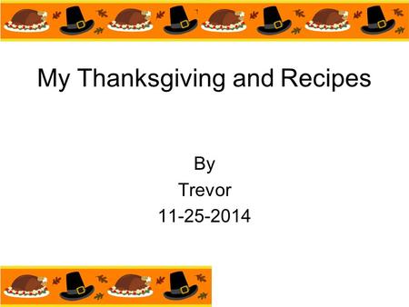 My Thanksgiving and Recipes By Trevor 11-25-2014.