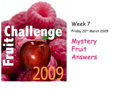 Week 7 Friday 20 th March 2009 Mystery Fruit Answers.