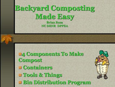 Backyard Composting Made Easy Brian Rosa NC DENR DPPEA 4 Components To Make Compost 4 Components To Make Compost Containers Containers Tools & Things Tools.