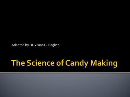 Adapted by Dr. Vivian G. Baglien. GOALS  The goal in candy making is to control the way these individual molecules come back together again to form a.
