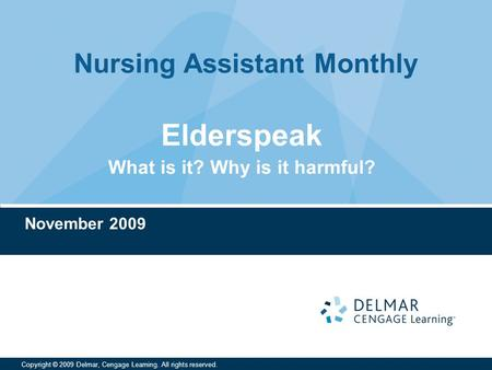 Nursing Assistant Monthly Copyright © 2009 Delmar, Cengage Learning. All rights reserved. Elderspeak What is it? Why is it harmful? November 2009.