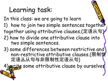 Learning task: In this class: we are going to learn 1)how to join two simple sentences together together using attributive clauses.( 定语从句 ) 2) how to divide.
