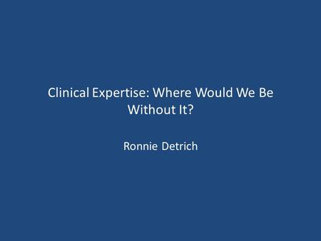 Clinical Expertise: Where Would We Be Without It? Ronnie Detrich.