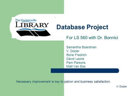 Database Project For LS 560 with Dr. Bonnici Samantha Boardman V. Dozier Rorie Fredrich David Leone Pam Parsons Matt Van Ess Necessary improvement is key.