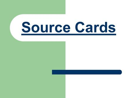 Source Cards. Getting Started: This Power Point will help take you through the process of writing your source cards and making sure they are perfect.