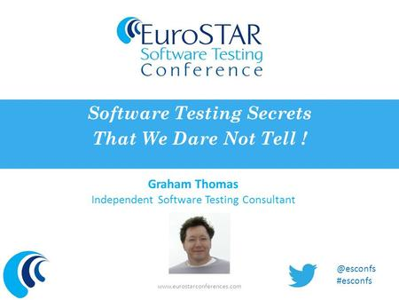 Graham Thomas Independent Software Testing Consultant Software Testing Secrets That We Dare Not Tell ! #esconfs.