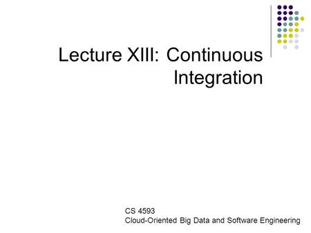 Lecture XIII: Continuous Integration CS 4593 Cloud-Oriented Big Data and Software Engineering.