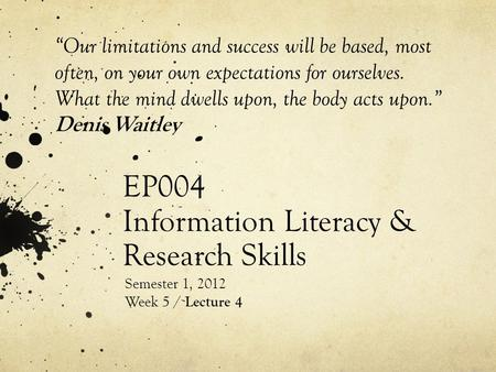 "EP004 Information Literacy & Research Skills Semester 1, 2012 Week 5 / Lecture 4 ""Our limitations and success will be based, most often, on your own expectations."