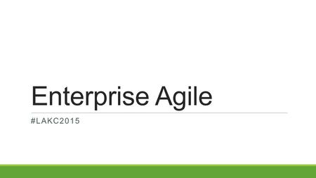 "Enterprise Agile #LAKC2015. The Journey ""In any given moment we have two options: to step forward into growth or to step back into safety."" Abraham Maslow."