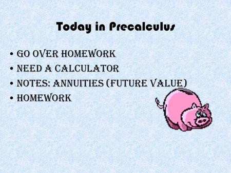 Today in Precalculus Go over homework Need a calculator Notes: Annuities (Future Value) Homework.