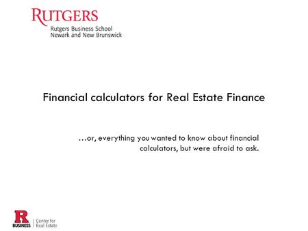 …or, everything you wanted to know about financial calculators, but were afraid to ask. Financial calculators for Real Estate Finance.