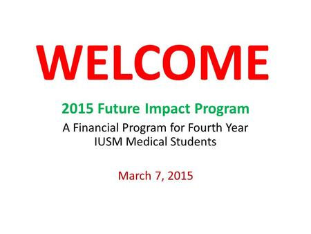 WELCOME 2015 Future Impact Program A Financial Program for Fourth Year IUSM Medical Students March 7, 2015.