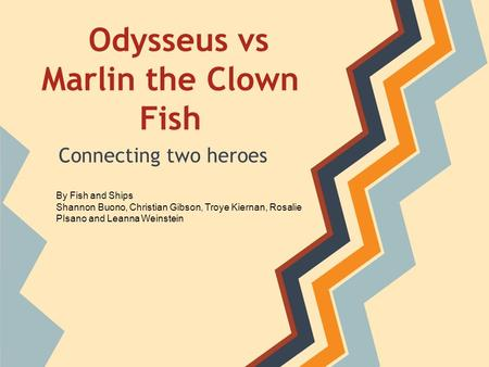 Odysseus vs Marlin the Clown Fish Connecting two heroes By Fish and Ships Shannon Buono, Christian Gibson, Troye Kiernan, Rosalie PIsano and Leanna Weinstein.