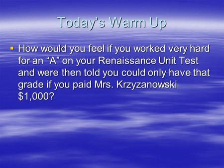"Today's Warm Up  How would you feel if you worked very hard for an ""A"" on your Renaissance Unit Test and were then told you could only have that grade."