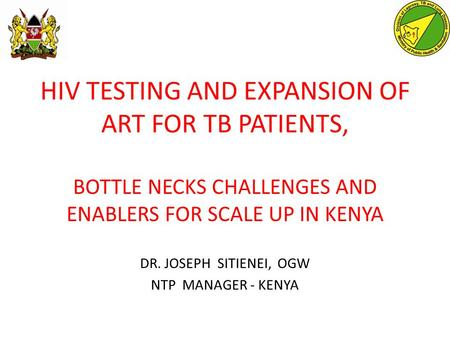 HIV TESTING AND EXPANSION OF ART FOR TB PATIENTS, BOTTLE NECKS CHALLENGES AND ENABLERS FOR SCALE UP IN KENYA DR. JOSEPH SITIENEI, OGW NTP MANAGER - KENYA.