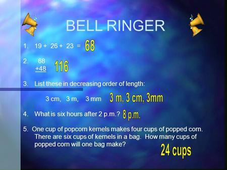 BELL RINGER 1.19 + 26 + 23 = 2. 68 +48 3.List these in decreasing order of length: 3 cm, 3 m, 3 mm 4.What is six hours after 2 p.m.? 5. One cup of popcorn.