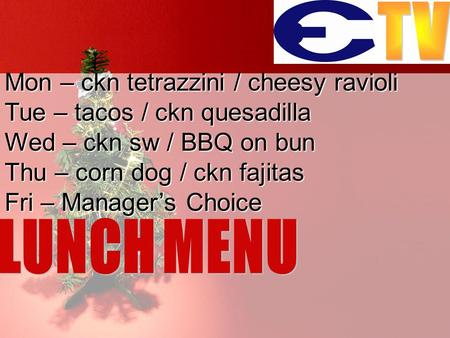 Mon – ckn tetrazzini / cheesy ravioli Tue – tacos / ckn quesadilla Wed – ckn sw / BBQ on bun Thu – corn dog / ckn fajitas Fri – Manager's Choice.