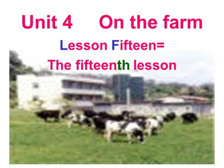 Unit 4 On the farm Lesson Fifteen= The fifteenth lesson.