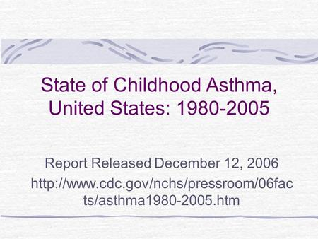 State of Childhood Asthma, United States: 1980-2005 Report Released December 12, 2006  ts/asthma1980-2005.htm.