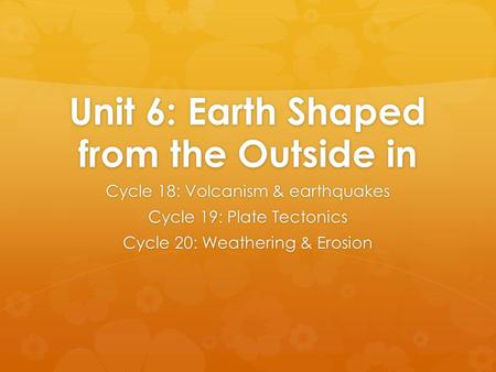 Unit 6: Earth Shaped from the Outside in