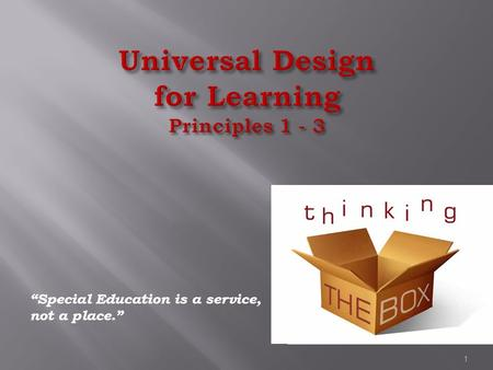 "Universal Design for Learning Principles 1 - 3 ""Special Education is a service, not a place."" 1."