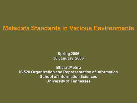 Metadata Standards in Various Environments Spring 2006 30 January, 2006 Bharat Mehra IS 520 Organization and Representation of Information School of Information.