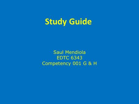 Study Guide Saul Mendiola EDTC 6343 Competency 001 G & H.
