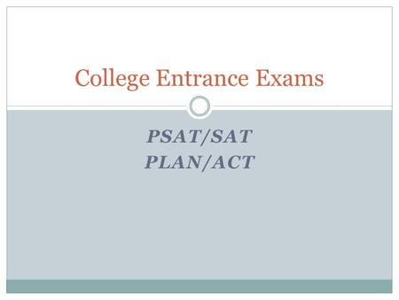PSAT/SAT PLAN/ACT College Entrance Exams. PSAT: Preliminary Scholastic Aptitude Test Why the PSAT/NMSQT? The PSAT/NMSQT is more than just a test. It gives.