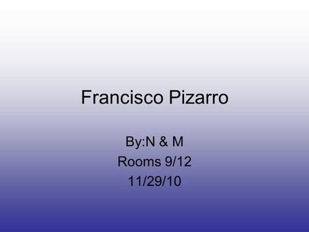 Francisco Pizarro By:N & M Rooms 9/12 11/29/10. Pizarro's Early Life Pizarro was born in Trujillo,Spain in 1478 The actual date of his birth is unknown.