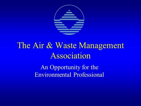 The Air & Waste Management Association An Opportunity for the Environmental Professional.
