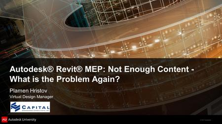 © 2011 Autodesk Autodesk® Revit® MEP: Not Enough Content - What is the Problem Again? Plamen Hristov Virtual Design Manager.