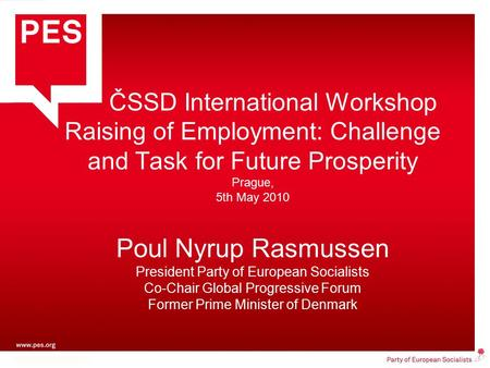 ČSSD International Workshop Raising of Employment: Challenge and Task for Future Prosperity Prague, 5th May 2010 Poul Nyrup Rasmussen President Party of.