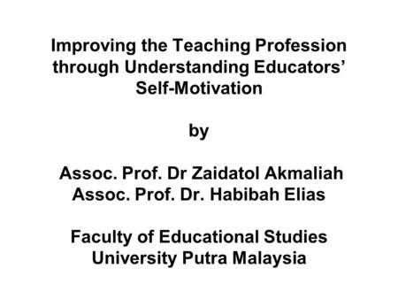 Improving the Teaching Profession through Understanding Educators' Self-Motivation by Assoc. Prof. Dr Zaidatol Akmaliah Assoc. Prof. Dr. Habibah Elias.