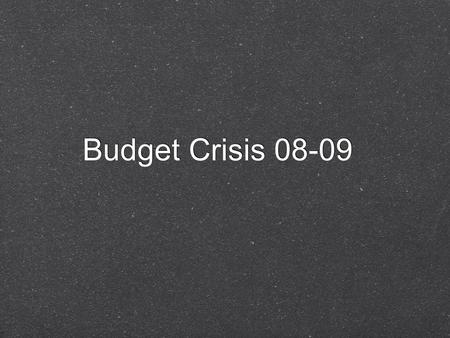 Budget Crisis 08-09. Planned on $104 billion Current estimate is $8 - $15 billion less Equals a 7 to 14% shortfall Caused by major economic downturn,