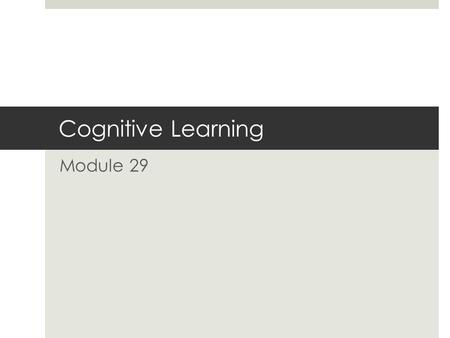 Cognitive Learning Module 29. Cognitive Influences on Learning  1950s  Incorporate the study of the role of cognition on learning  Learning is impacted.