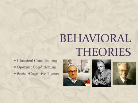 BEHAVIORAL THEORIES  Classical Conditioning  Operant Conditioning  Social-Cognitive Theory.