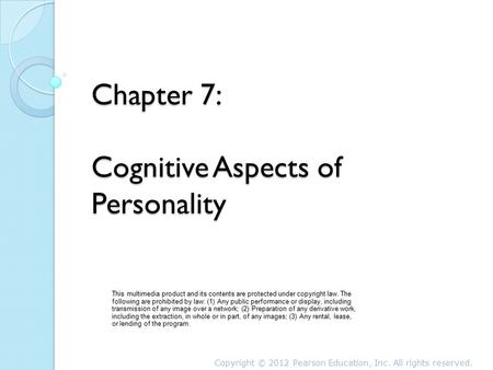 Chapter 7: Cognitive Aspects of Personality This multimedia product and its contents are protected under copyright law. The following are prohibited by.