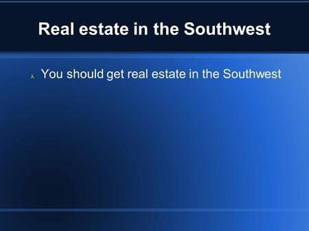 Real estate in the Southwest You should get real estate in the Southwest.