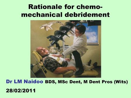 Rationale for chemo- mechanical debridement Dr LM Naidoo BDS, MSc Dent, M Dent Pros (Wits) 28/02/2011.